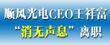 """顺风光电CEO王祥富""""消无声息""""离职"""